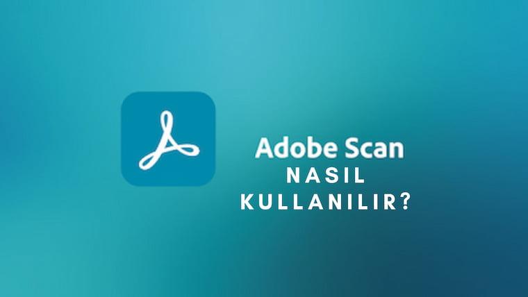 Adobe Scan Nasıl Kullanılıyor?
